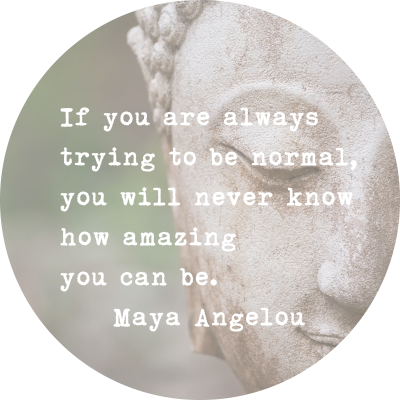 If you are always trying to be normal, you will never know how amazing you can be. ~ Maya Angelou