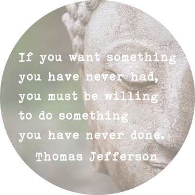 If you want something you have never had, you must be willing to do something you have never done. ~Thomas Jefferson